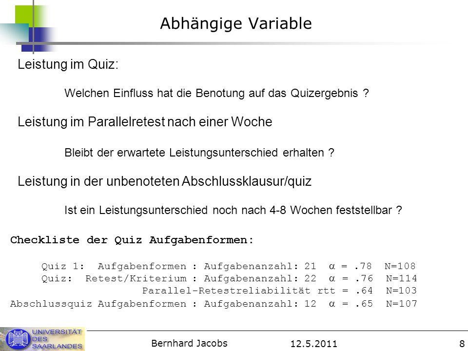 12.5.2011 Bernhard Jacobs 8 Abhängige Variable Leistung im Quiz: Welchen Einfluss hat die Benotung auf das Quizergebnis ? Leistung im Parallelretest n