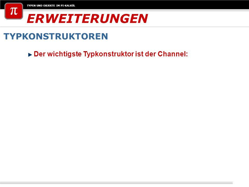 TYPEN UND OBJEKTE IM PI-KALKÜL ERWEITERUNGEN TYPKONSTRUKTOREN Der wichtigste Typkonstruktor ist der Channel: