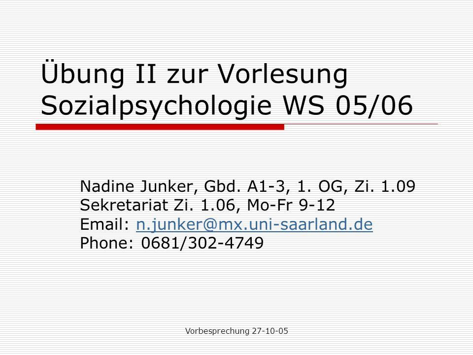 Vorbesprechung 27-10-05 Übung II zur Vorlesung Sozialpsychologie WS 05/06 Nadine Junker, Gbd.