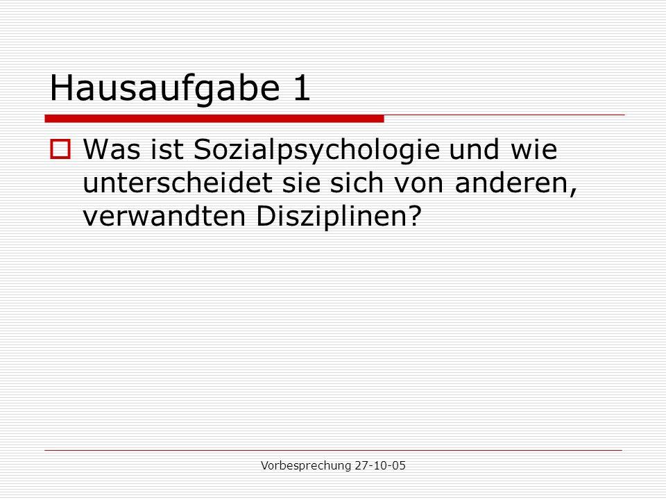 Vorbesprechung 27-10-05 Hausaufgabe 1 Was ist Sozialpsychologie und wie unterscheidet sie sich von anderen, verwandten Disziplinen?