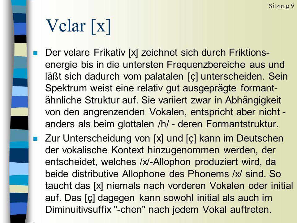 n Der velare Frikativ [x] zeichnet sich durch Friktions- energie bis in die untersten Frequenzbereiche aus und läßt sich dadurch vom palatalen [ç] unterscheiden.