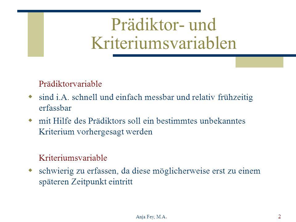 Anja Fey, M.A.2 Prädiktor- und Kriteriumsvariablen Prädiktorvariable sind i.A. schnell und einfach messbar und relativ frühzeitig erfassbar mit Hilfe