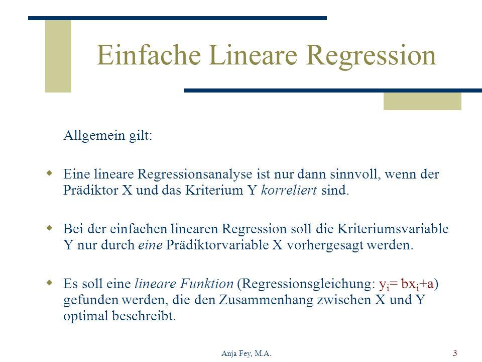 Anja Fey, M.A.3 Einfache Lineare Regression Allgemein gilt: Eine lineare Regressionsanalyse ist nur dann sinnvoll, wenn der Prädiktor X und das Kriter