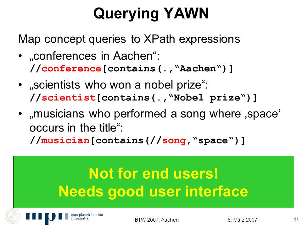8. März 2007BTW 2007, Aachen 11 Querying YAWN Map concept queries to XPath expressions conferences in Aachen: //conference[contains(.,Aachen)] scienti