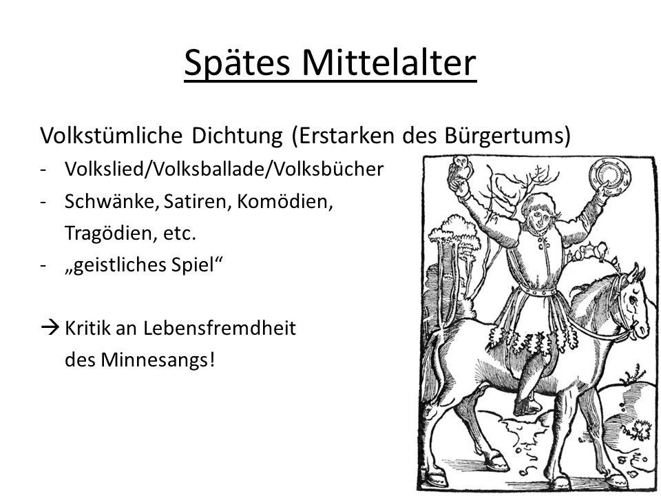 Spätes Mittelalter Volkstümliche Dichtung (Erstarken des Bürgertums) -Volkslied/Volksballade/Volksbücher -Schwänke, Satiren, Komödien, Tragödien, etc.