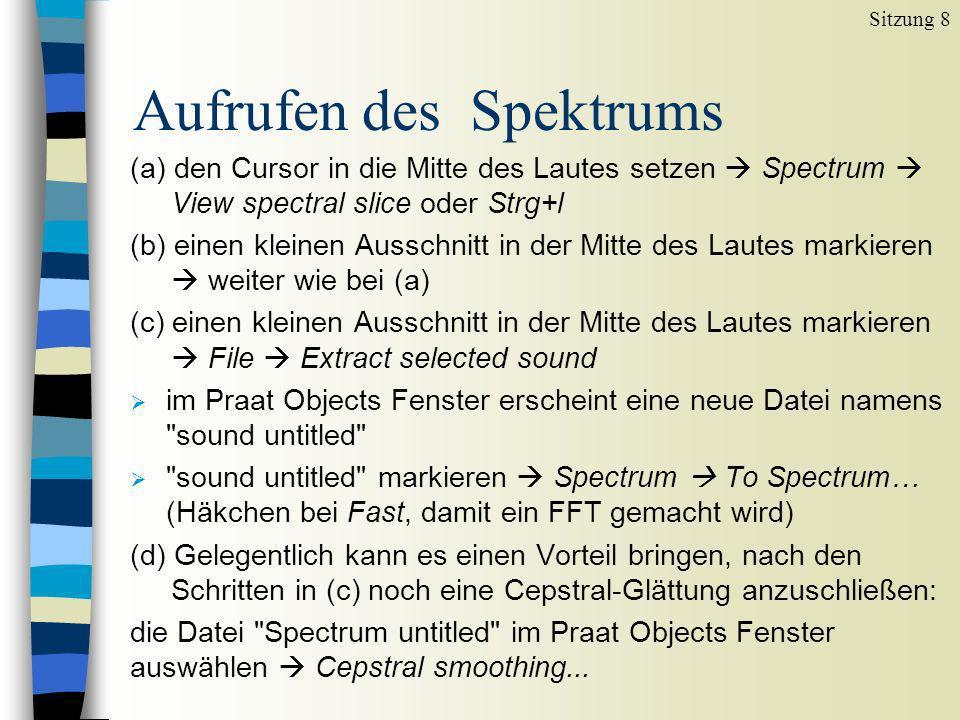 Aufrufen des Spektrums Sitzung 8 (a) den Cursor in die Mitte des Lautes setzen Spectrum View spectral slice oder Strg+l (b) einen kleinen Ausschnitt i