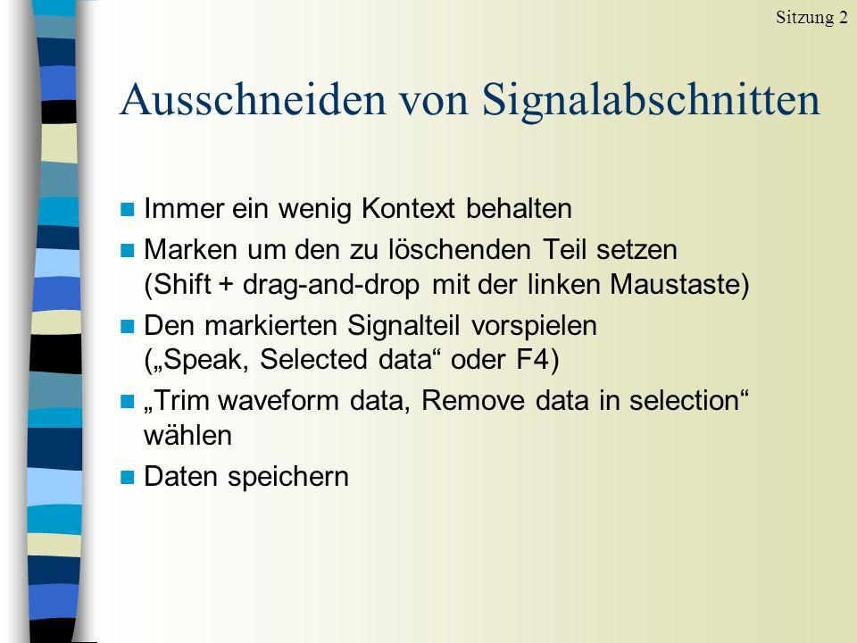 Ausschneiden von Signalabschnitten n Immer ein wenig Kontext behalten n Marken um den zu löschenden Teil setzen (Shift + drag-and-drop mit der linken Maustaste) n Den markierten Signalteil vorspielen (Speak, Selected data oder F4) n Trim waveform data, Remove data in selection wählen n Daten speichern Sitzung 2