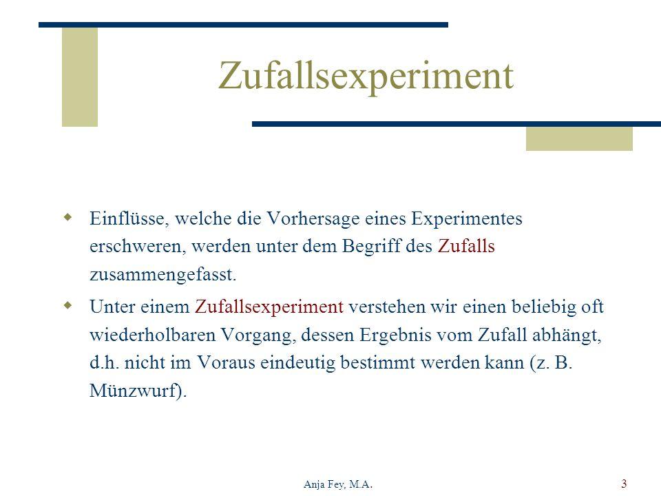 Anja Fey, M.A.3 Zufallsexperiment Einflüsse, welche die Vorhersage eines Experimentes erschweren, werden unter dem Begriff des Zufalls zusammengefasst