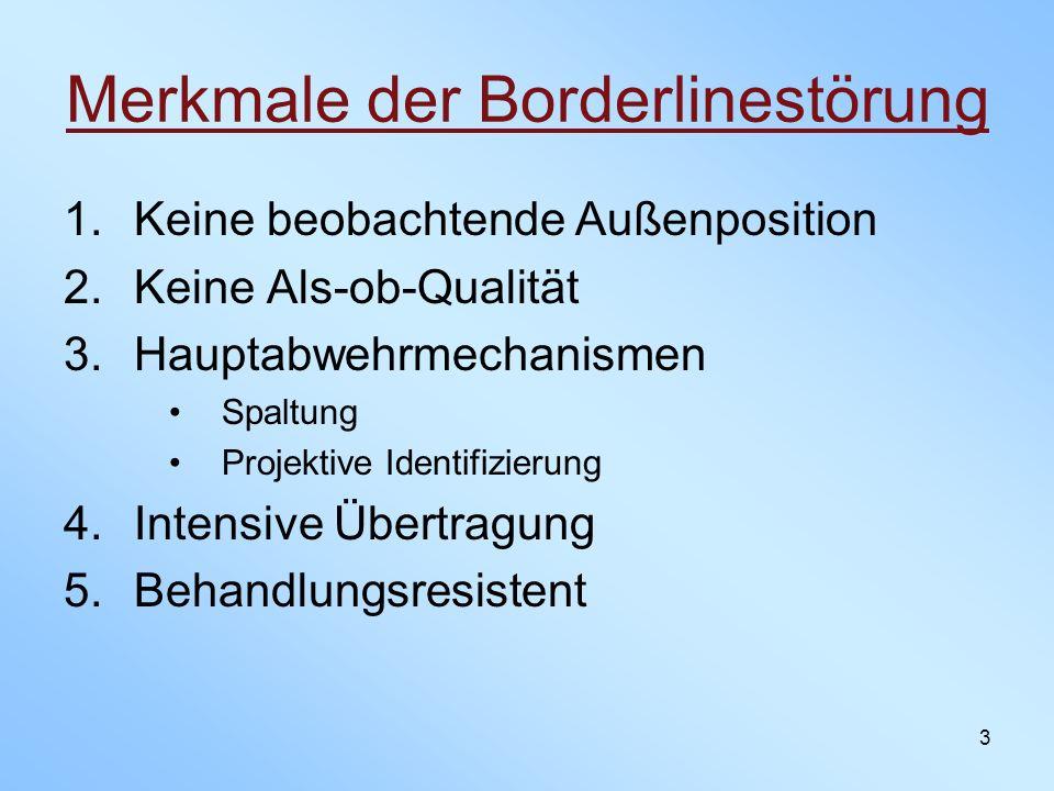 3 Merkmale der Borderlinestörung 1.Keine beobachtende Außenposition 2.Keine Als-ob-Qualität 3.Hauptabwehrmechanismen Spaltung Projektive Identifizieru