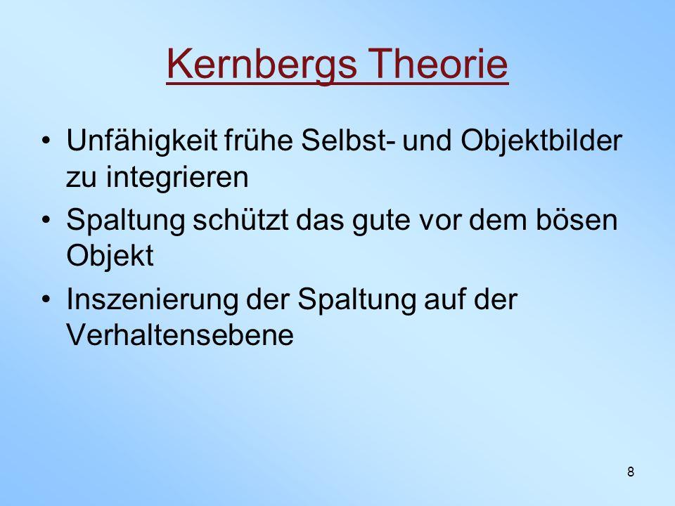 8 Kernbergs Theorie Unfähigkeit frühe Selbst- und Objektbilder zu integrieren Spaltung schützt das gute vor dem bösen Objekt Inszenierung der Spaltung