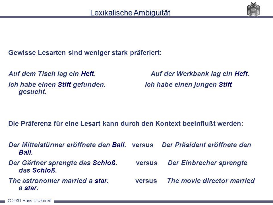 © 2001 Hans Uszkoreit Lexikalische Ambiguität Gewisse Lesarten sind weniger stark präferiert: Auf dem Tisch lag ein Heft. Auf der Werkbank lag ein Hef