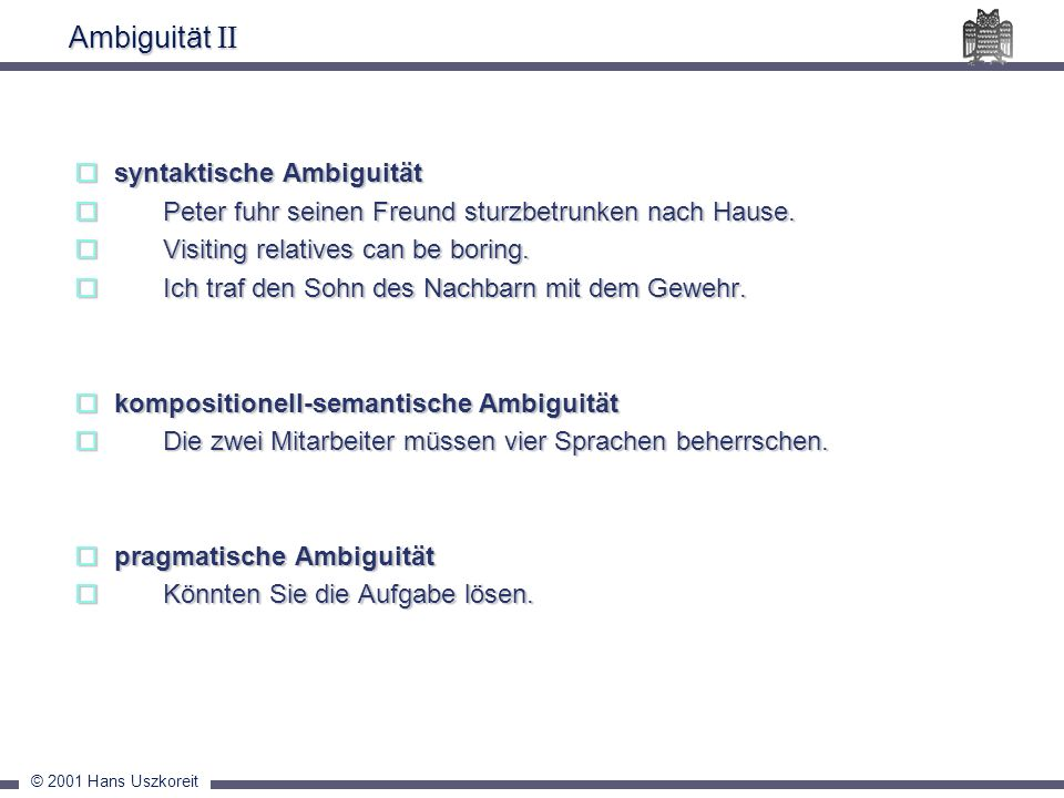 © 2001 Hans Uszkoreit Ambiguität II syntaktische Ambiguität syntaktische Ambiguität Peter fuhr seinen Freund sturzbetrunken nach Hause. Peter fuhr sei