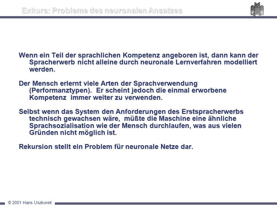 © 2001 Hans Uszkoreit Exkurs: Probleme des neuronalen Ansatzes Wenn ein Teil der sprachlichen Kompetenz angeboren ist, dann kann der Spracherwerb nich