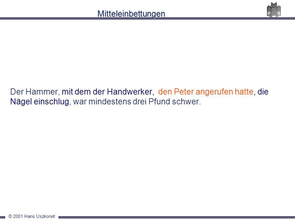 © 2001 Hans Uszkoreit Mitteleinbettungen Der Hammer, mit dem der Handwerker, den Peter angerufen hatte, die Nägel einschlug, war mindestens drei Pfund