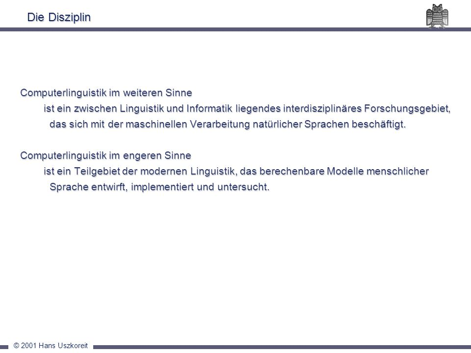 © 2001 Hans Uszkoreit Die Disziplin Computerlinguistik im weiteren Sinne ist ein zwischen Linguistik und Informatik liegendes interdisziplinäres Forsc