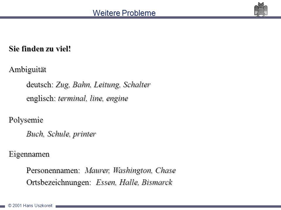 © 2001 Hans Uszkoreit Weitere Probleme Sie finden zu viel! Ambiguität deutsch: Zug, Bahn, Leitung, Schalter englisch: terminal, line, engine Polysemie