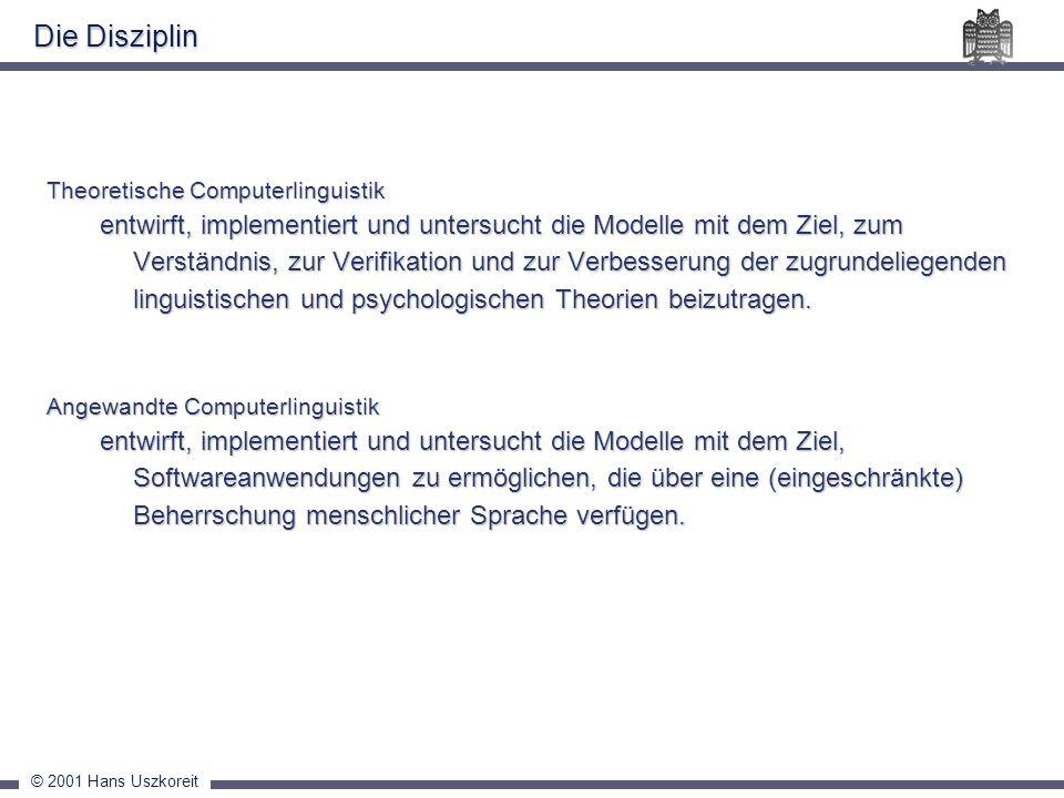 © 2001 Hans Uszkoreit Die Disziplin Theoretische Computerlinguistik entwirft, implementiert und untersucht die Modelle mit dem Ziel, zum Verständnis,