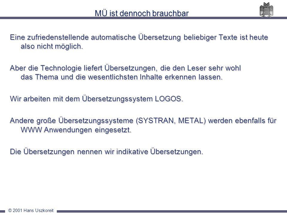 © 2001 Hans Uszkoreit MÜ ist dennoch brauchbar Eine zufriedenstellende automatische Übersetzung beliebiger Texte ist heute also nicht möglich. Aber di