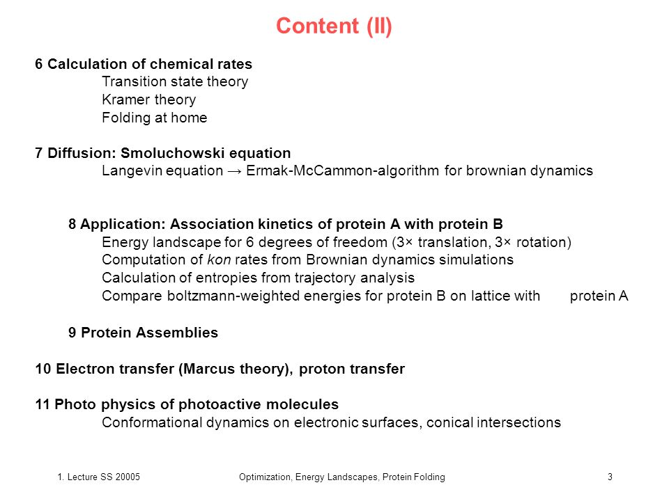 1. Lecture SS 20005Optimization, Energy Landscapes, Protein Folding3 Content (II) 6 Calculation of chemical rates Transition state theory Kramer theor