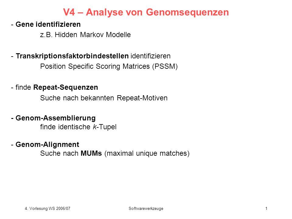 4. Vorlesung WS 2006/07Softwarewerkzeuge1 V4 – Analyse von Genomsequenzen - Gene identifizieren z.B. Hidden Markov Modelle - Transkriptionsfaktorbinde