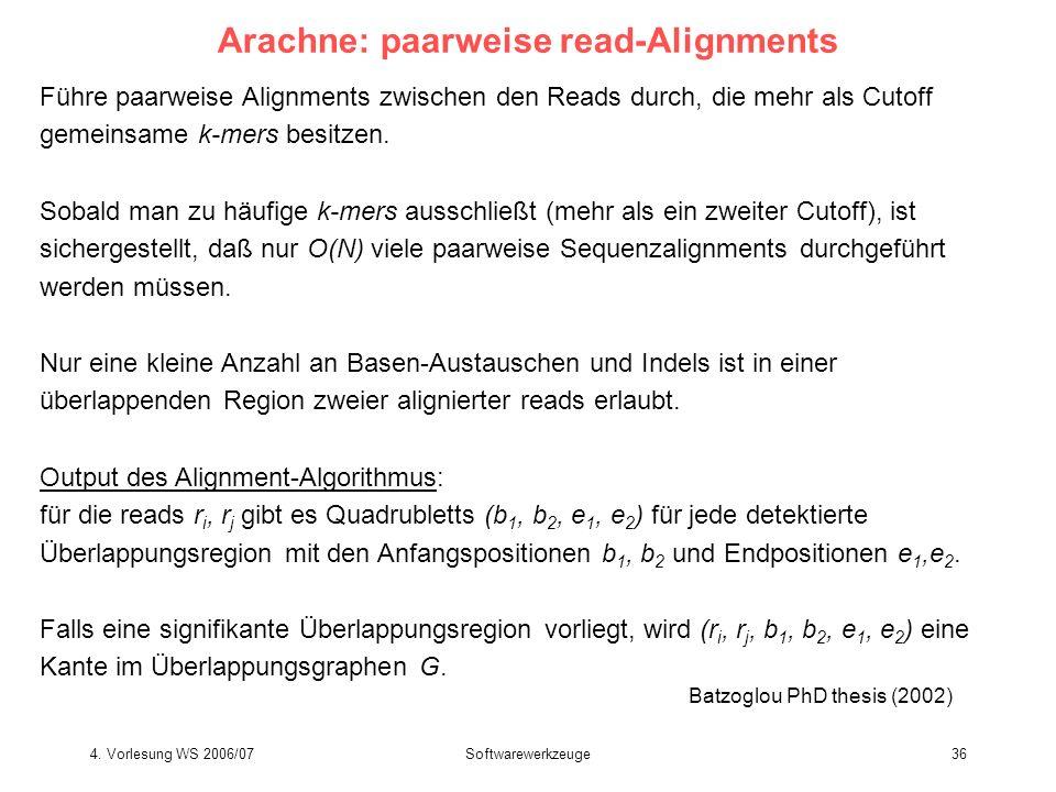 4. Vorlesung WS 2006/07Softwarewerkzeuge36 Arachne: paarweise read-Alignments Führe paarweise Alignments zwischen den Reads durch, die mehr als Cutoff