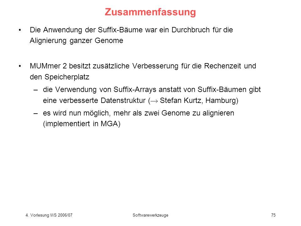 4. Vorlesung WS 2006/07Softwarewerkzeuge75 Zusammenfassung Die Anwendung der Suffix-Bäume war ein Durchbruch für die Alignierung ganzer Genome MUMmer