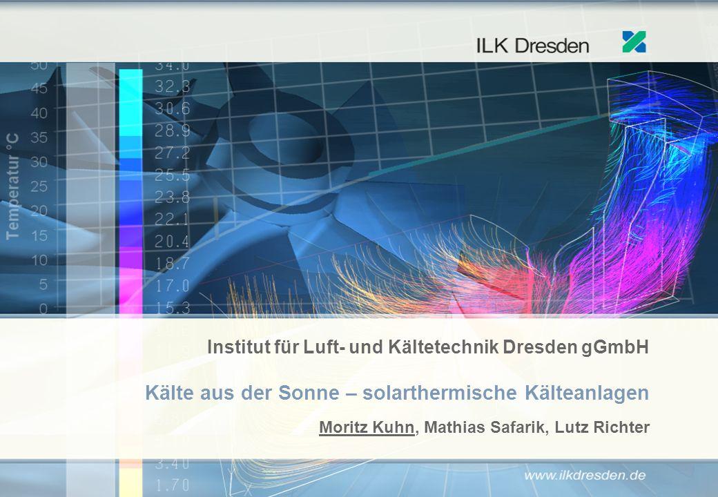 Institut für Luft- und Kältetechnik Dresden gGmbH Kälte aus der Sonne – solarthermische Kälteanlagen Moritz Kuhn, Mathias Safarik, Lutz Richter