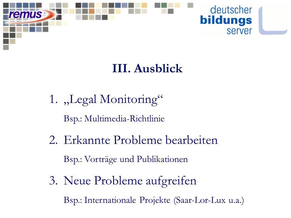 III. Ausblick 1.Legal Monitoring Bsp.: Multimedia-Richtlinie 2.Erkannte Probleme bearbeiten Bsp.: Vorträge und Publikationen 3.Neue Probleme aufgreife