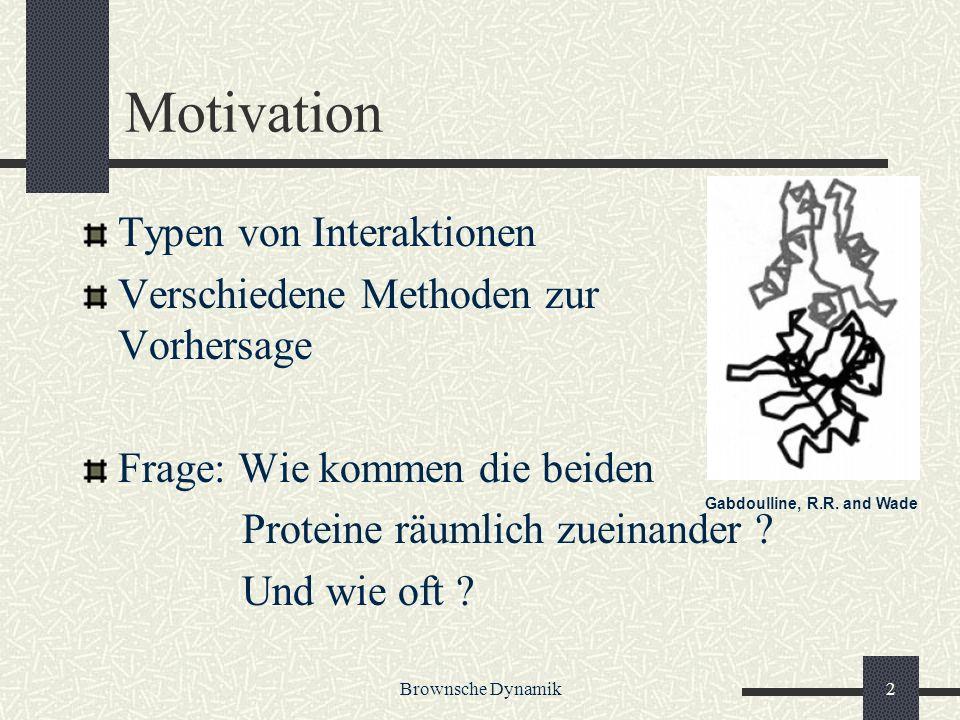 Brownsche Dynamik2 Motivation Typen von Interaktionen Verschiedene Methoden zur Vorhersage Frage: Wie kommen die beiden Proteine räumlich zueinander ?