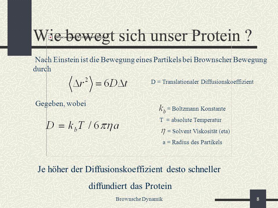 Brownsche Dynamik8 Wie bewegt sich unser Protein ? = Boltzmann Konstante T = absolute Temperatur = Solvent Viskosität (eta) a = Radius des Partikels D