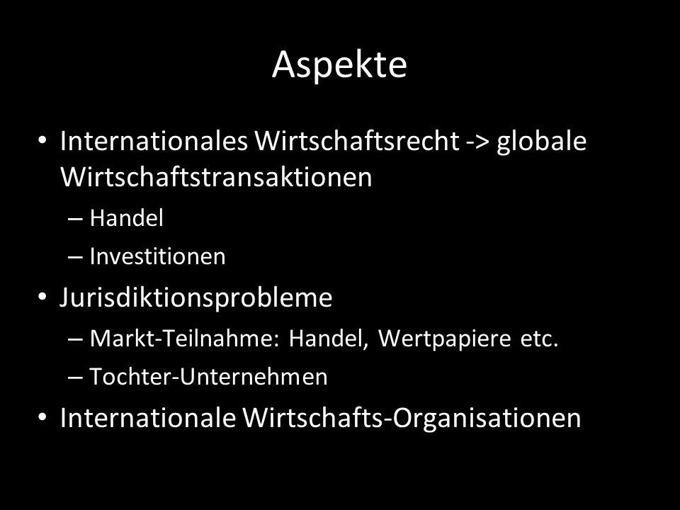 Aspekte Internationales Wirtschaftsrecht -> globale Wirtschaftstransaktionen – Handel – Investitionen Jurisdiktionsprobleme – Markt-Teilnahme: Handel,