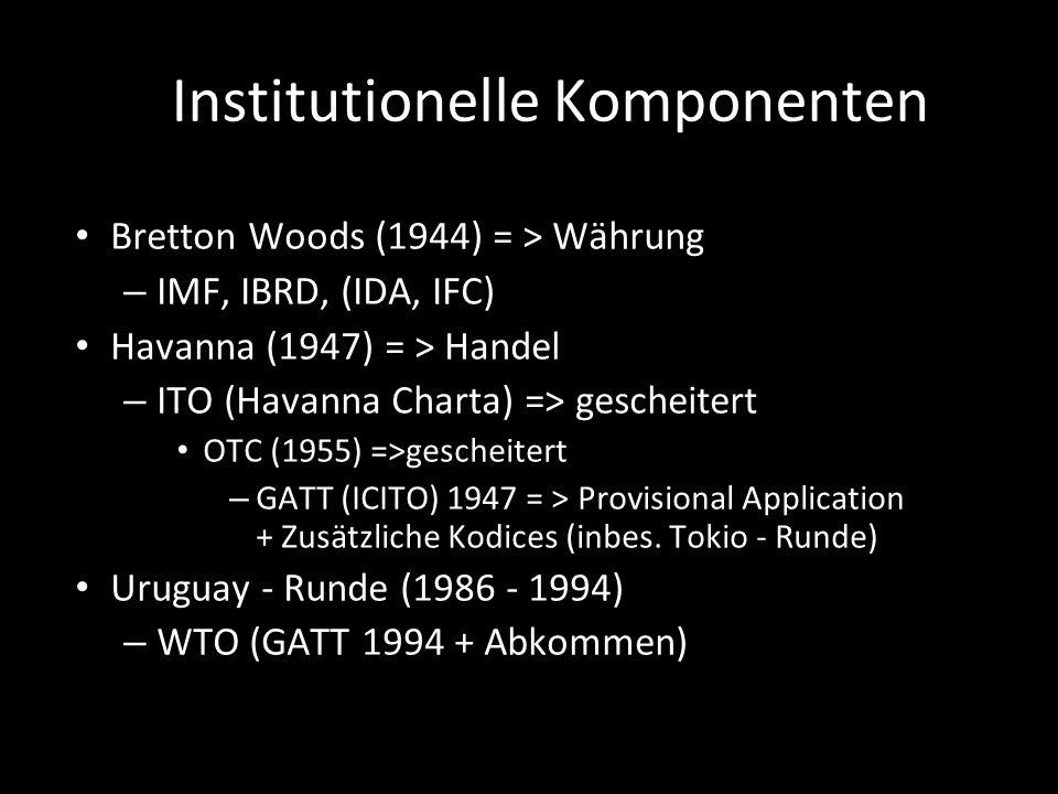 Institutionelle Komponenten Bretton Woods (1944) = > Währung – IMF, IBRD, (IDA, IFC) Havanna (1947) = > Handel – ITO (Havanna Charta) => gescheitert O