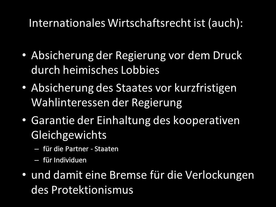 Internationales Wirtschaftsrecht ist (auch): Absicherung der Regierung vor dem Druck durch heimisches Lobbies Absicherung des Staates vor kurzfristige