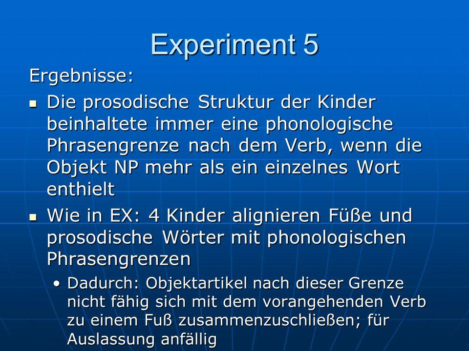 Ergebnisse: Die prosodische Struktur der Kinder beinhaltete immer eine phonologische Phrasengrenze nach dem Verb, wenn die Objekt NP mehr als ein einzelnes Wort enthielt Die prosodische Struktur der Kinder beinhaltete immer eine phonologische Phrasengrenze nach dem Verb, wenn die Objekt NP mehr als ein einzelnes Wort enthielt Wie in EX: 4 Kinder alignieren Füße und prosodische Wörter mit phonologischen Phrasengrenzen Wie in EX: 4 Kinder alignieren Füße und prosodische Wörter mit phonologischen Phrasengrenzen Dadurch: Objektartikel nach dieser Grenze nicht fähig sich mit dem vorangehenden Verb zu einem Fuß zusammenzuschließen; für Auslassung anfälligDadurch: Objektartikel nach dieser Grenze nicht fähig sich mit dem vorangehenden Verb zu einem Fuß zusammenzuschließen; für Auslassung anfällig