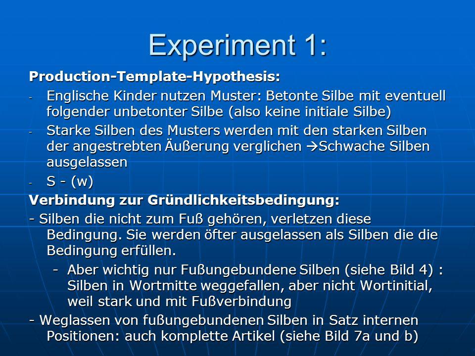 Experiment 1: Production-Template-Hypothesis: - Englische Kinder nutzen Muster: Betonte Silbe mit eventuell folgender unbetonter Silbe (also keine initiale Silbe) - Starke Silben des Musters werden mit den starken Silben der angestrebten Äußerung verglichen Schwache Silben ausgelassen - S - (w) Verbindung zur Gründlichkeitsbedingung: - Silben die nicht zum Fuß gehören, verletzen diese Bedingung.