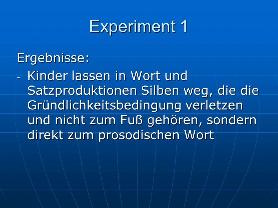 Experiment 1 Ergebnisse: - Kinder lassen in Wort und Satzproduktionen Silben weg, die die Gründlichkeitsbedingung verletzen und nicht zum Fuß gehören, sondern direkt zum prosodischen Wort