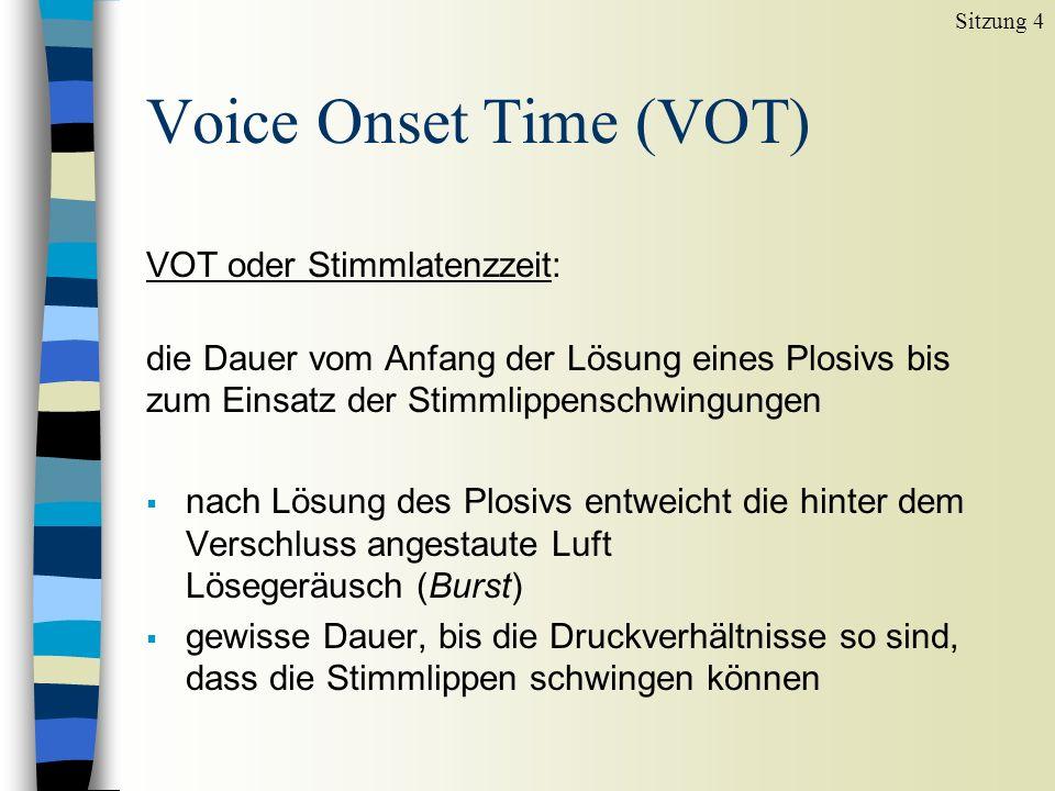Voice Onset Time (VOT) VOT oder Stimmlatenzzeit: die Dauer vom Anfang der Lösung eines Plosivs bis zum Einsatz der Stimmlippenschwingungen nach Lösung des Plosivs entweicht die hinter dem Verschluss angestaute Luft Lösegeräusch (Burst) gewisse Dauer, bis die Druckverhältnisse so sind, dass die Stimmlippen schwingen können Sitzung 4