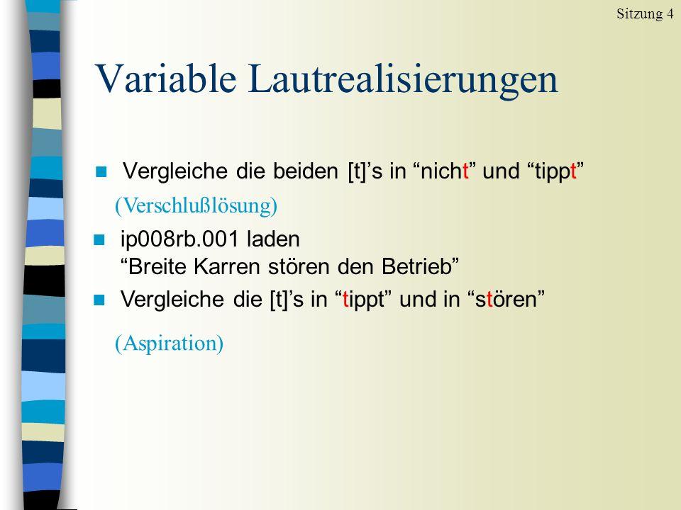 Variable Lautrealisierungen n Vergleiche die beiden [t]s in nicht und tippt Sitzung 4 (Verschlußlösung) n ip008rb.001 laden Breite Karren stören den Betrieb n Vergleiche die [t]s in tippt und in stören (Aspiration)
