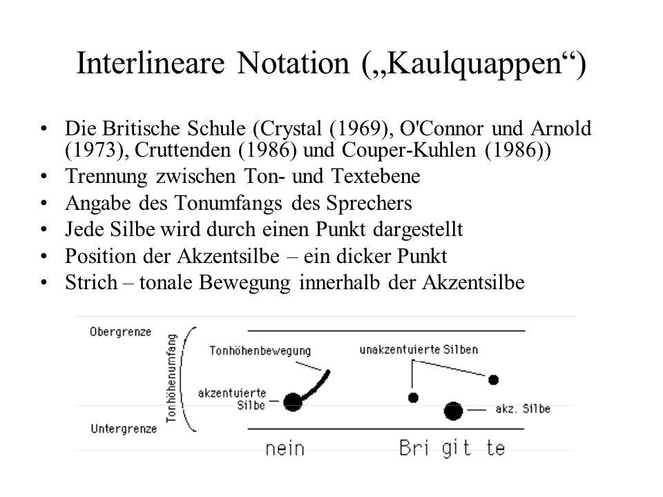 Interlineare Notation (Kaulquappen) Die Britische Schule (Crystal (1969), O Connor und Arnold (1973), Cruttenden (1986) und Couper-Kuhlen (1986)) Trennung zwischen Ton- und Textebene Angabe des Tonumfangs des Sprechers Jede Silbe wird durch einen Punkt dargestellt Position der Akzentsilbe – ein dicker Punkt Strich – tonale Bewegung innerhalb der Akzentsilbe
