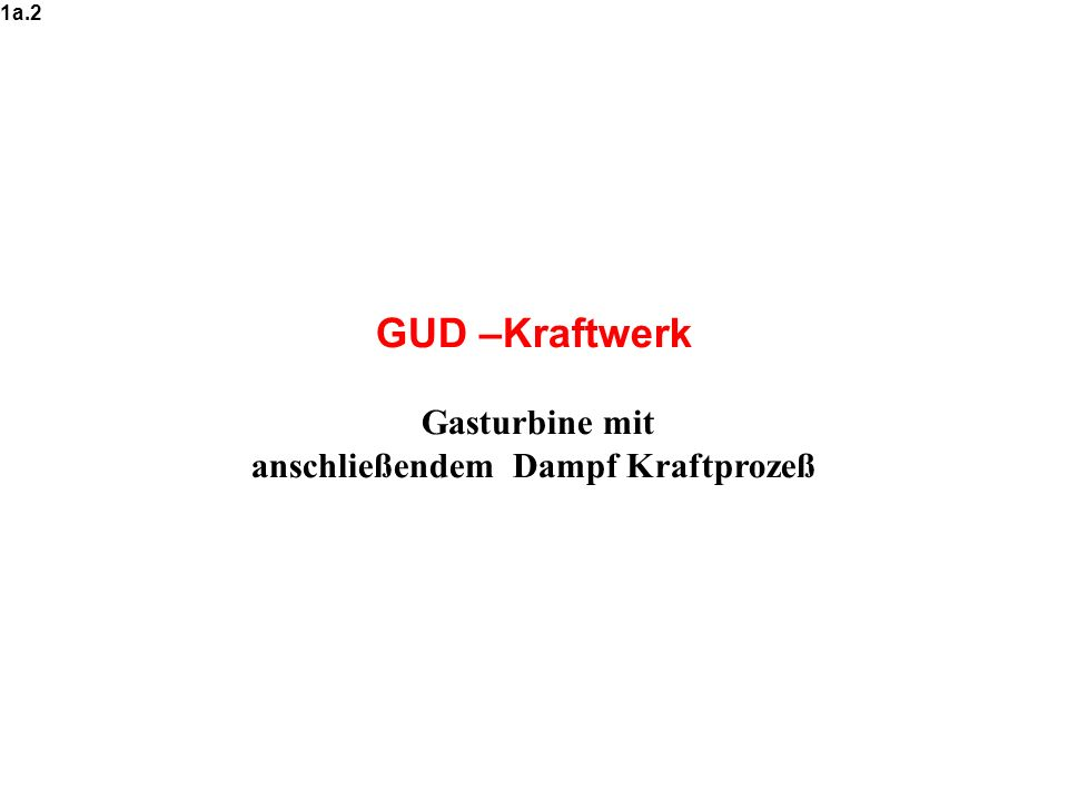 GUD –Kraftwerk Gasturbine mit anschließendem Dampf Kraftprozeß 1a.2