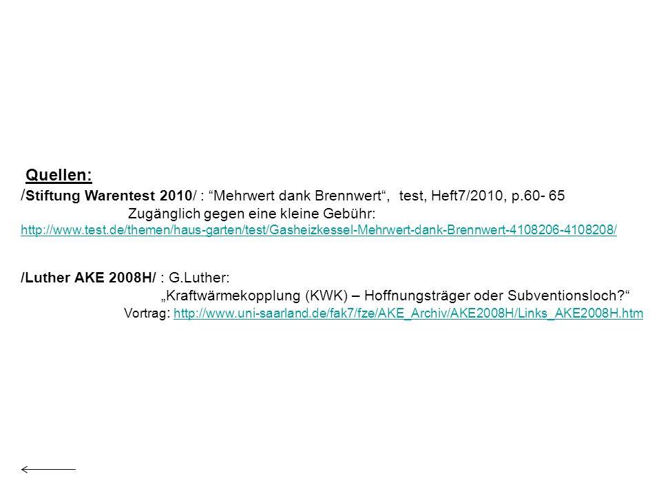 Quellen: / Stiftung Warentest 2010/ : Mehrwert dank Brennwert, test, Heft7/2010, p.60- 65 Zugänglich gegen eine kleine Gebühr: http://www.test.de/themen/haus-garten/test/Gasheizkessel-Mehrwert-dank-Brennwert-4108206-4108208/ /Luther AKE 2008H/ : G.Luther: Kraftwärmekopplung (KWK) – Hoffnungsträger oder Subventionsloch.