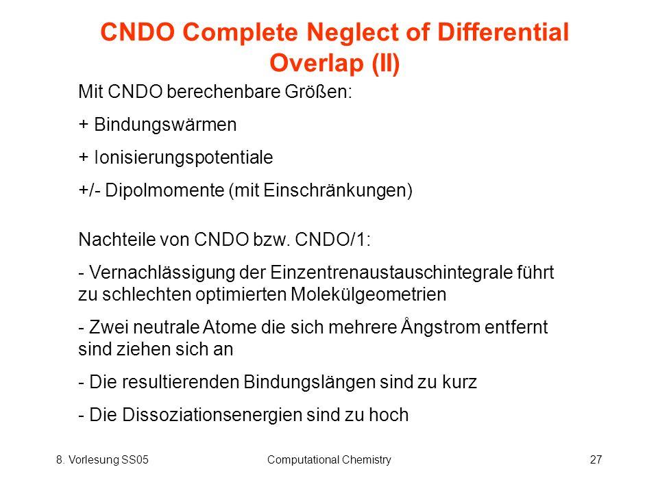8. Vorlesung SS05Computational Chemistry27 CNDO Complete Neglect of Differential Overlap (II) Mit CNDO berechenbare Größen: + Bindungswärmen + Ionisie