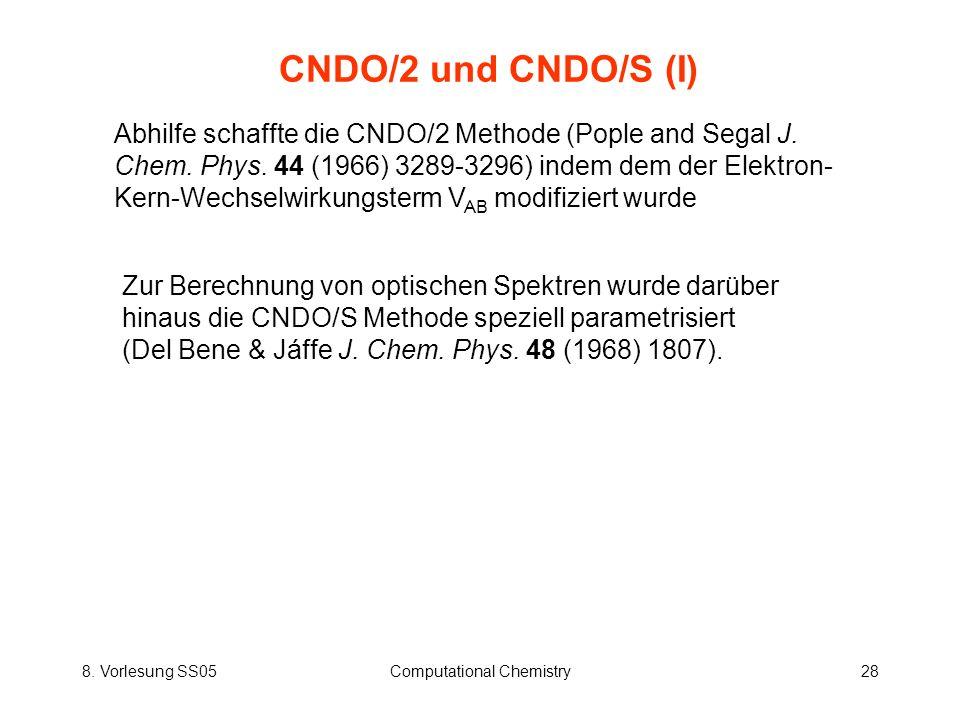 8. Vorlesung SS05Computational Chemistry28 CNDO/2 und CNDO/S (I) Abhilfe schaffte die CNDO/2 Methode (Pople and Segal J. Chem. Phys. 44 (1966) 3289-32