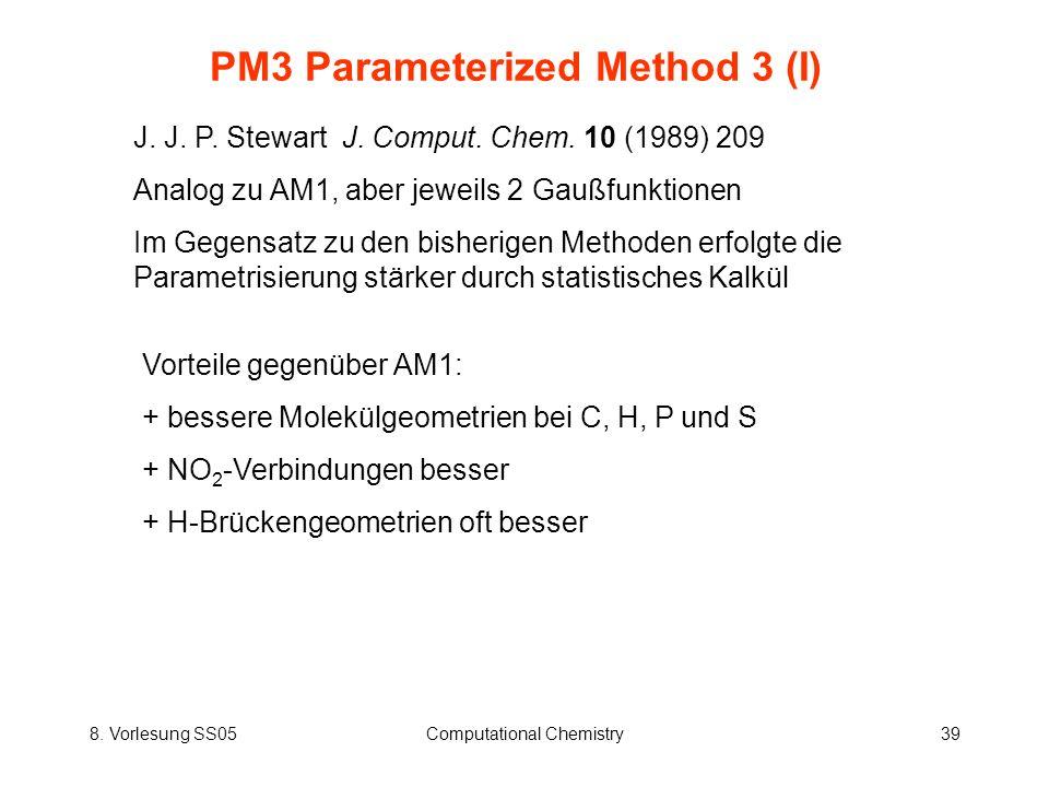 8. Vorlesung SS05Computational Chemistry39 PM3 Parameterized Method 3 (I) J. J. P. Stewart J. Comput. Chem. 10 (1989) 209 Analog zu AM1, aber jeweils