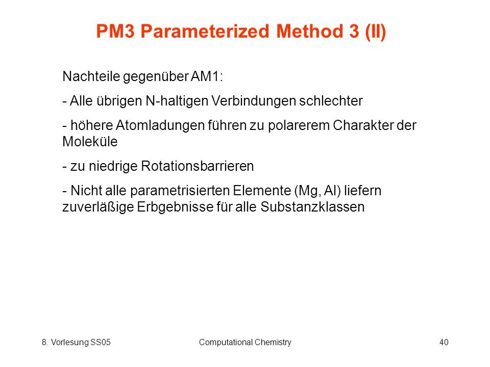 8. Vorlesung SS05Computational Chemistry40 PM3 Parameterized Method 3 (II) Nachteile gegenüber AM1: - Alle übrigen N-haltigen Verbindungen schlechter