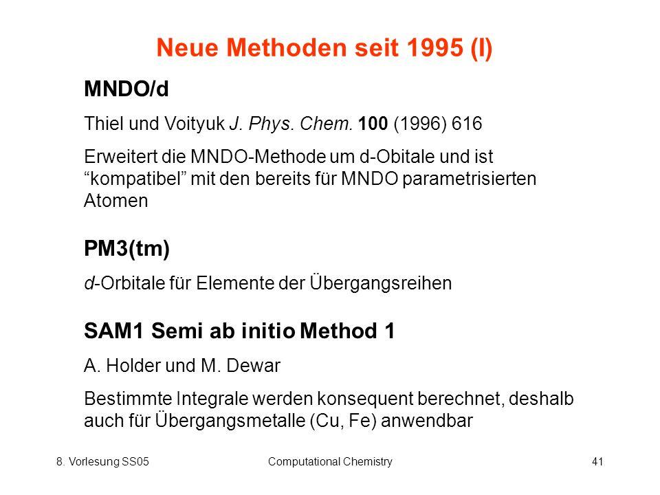 8. Vorlesung SS05Computational Chemistry41 Neue Methoden seit 1995 (I) MNDO/d Thiel und Voityuk J. Phys. Chem. 100 (1996) 616 Erweitert die MNDO-Metho