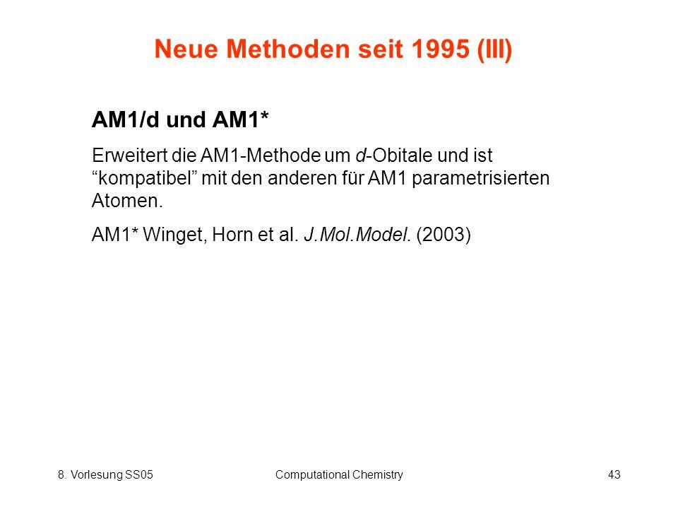 8. Vorlesung SS05Computational Chemistry43 Neue Methoden seit 1995 (III) AM1/d und AM1* Erweitert die AM1-Methode um d-Obitale und ist kompatibel mit