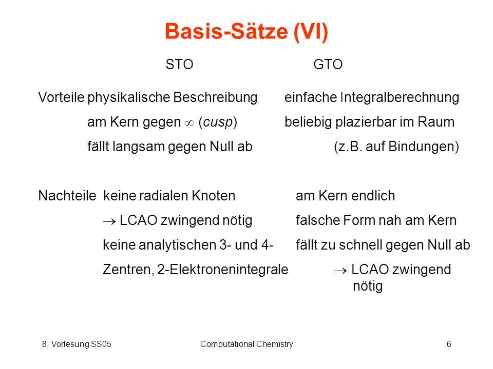 8. Vorlesung SS05Computational Chemistry6 Basis-Sätze (VI) STOGTO Vorteilephysikalische Beschreibungeinfache Integralberechnung am Kern gegen (cusp)be