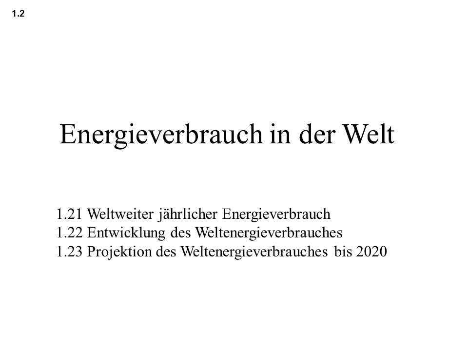 Energieverbrauch in der Welt 1.2 1.21 Weltweiter jährlicher Energieverbrauch 1.22 Entwicklung des Weltenergieverbrauches 1.23 Projektion des Weltenerg
