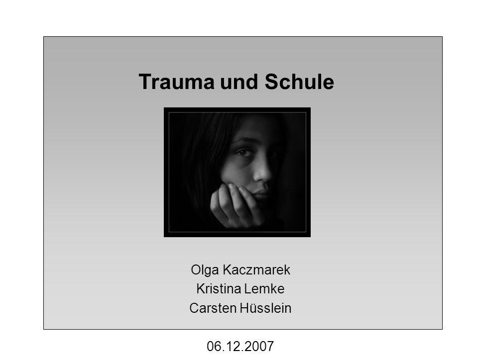 Trauma und Schule Olga Kaczmarek Kristina Lemke Carsten Hüsslein 06.12.2007